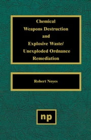 Chemical Weapons Destruction and Explosive Waste: Unexploded Ordinance Remediations ebook by Noyes, Robert