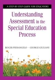 Understanding Assessment in the Special Education Process - A Step-by-Step Guide for Educators ebook by Roger  Pierangelo,George  Giuliani