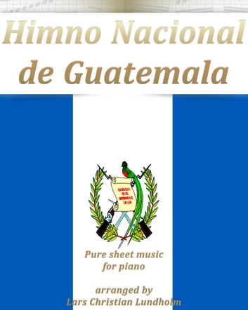 Himno Nacional de Guatemala Pure sheet music for piano arranged by Lars Christian Lundholm ebook by Pure Sheet Music