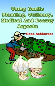 Using Garlic: Planting, Culinary, Medical And Beauty Aspects ebook by Gene Ashburner