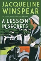 A Lesson in Secrets - Sleuth Maisie faces subterfuge and the legacy of the Great War ebook by Jacqueline Winspear