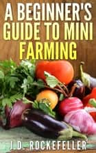 A Beginner's Guide to Mini-Farming ebook by J.D. Rockefeller