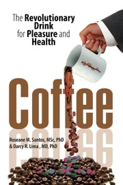 Coffee - The Revolutionary Drink for Pleasure and Health ebook by Roseane M. Santos, M.Sc., Ph.D. & Darc