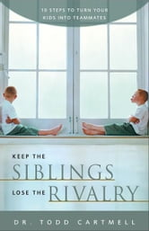 Keep the Siblings Lose the Rivalry - 10 Steps to Turn Your Kids into Teammates ebook by Todd Cartmell