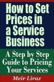 How to Set Prices in a Service Business: A Step by Step Guide to Pricing Your Services - Small Business Management ebook by Meir Liraz
