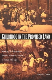 Childhood in the Promised Land - Working-Class Movements and the Colonies de Vacances in France, 1880–1960 ebook by Laura Lee Downs