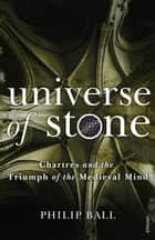 Universe of Stone - Chartres Cathedral and the Triumph of the Medieval Mind ebook by Philip Ball