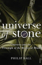Universe of Stone - Chartres Cathedral and the Triumph of the Medieval Mind ekitaplar by Philip Ball