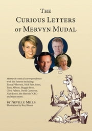 The Curious Letters of Mervyn Mudal - Mervyn's comical correspondence with the famous including; Tanya Plibersek, Nick Farr-Jones, Tony Abbott, Maggie Beer, Clive Palmer, David Cameron, Alan Jones, the Harrods' CEO and many more. ebook by Neville Mills