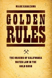 Golden Rules - The Origins of California Water Law in the Gold Rush ebook by Mark Kanazawa