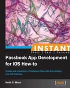 Instant Passbook App Development for iOS How-to ebook by Keith D. Moon