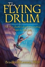 The Flying Drum - The Mojo Doctor's Guide to Creating Magic in Your Life ebook by Bradford Keeney