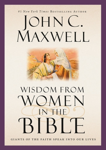 Wisdom from Women in the Bible - Giants of the Faith Speak into Our Lives ebook by John C. Maxwell