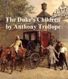 The Duke's Children, Sixth and last of the Palliser Novels ebook by Anthony Trollope