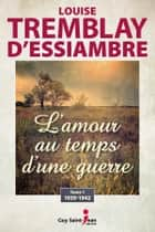 L'amour au temps d'une guerre, tome 1 - 1939-1942 eBook by Louise Tremblay d'Essiambre