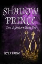 Shadow Prince - Time Of Shadows, #2 ebook by Kyra Dune