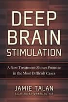Deep Brain Stimulation - A New Treatment Shows Promise in the Most Difficult Cases ebook by Jamie Talan