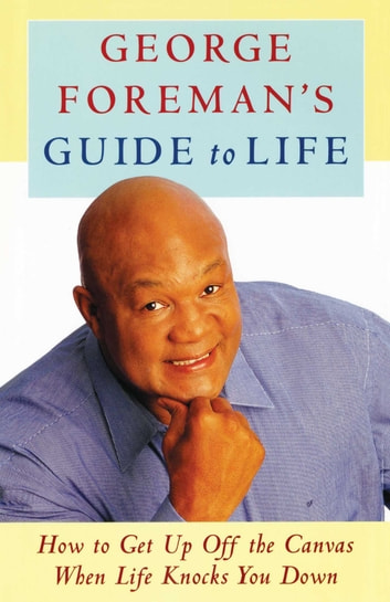 George Foreman's Guide to Life - How to Get Up Off the Canvas When Life Knocks You Down ebook by George Foreman