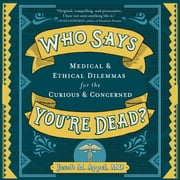Who Says You're Dead? - Medical & Ethical Dilemmas for the Curious & Concerned audiobook by Jacob M. Appel, MD