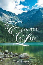 The Essence of Life ebook by Lisa Rogers