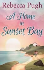 A Home In Sunset Bay ebook by Rebecca Pugh