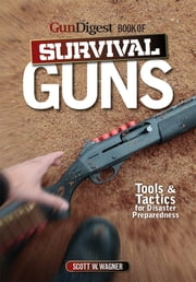 Gun Digest Book of Survival Guns - Tools & Tactics for Survival Preparedness ebook by Scott W. Wagner