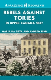 Rebels Against Tories in Upper Canada 1837 ebook by Maria Da Silva,Andrew Hind