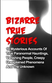 Bizarre True Stories: 10 Mysterious Accounts of True Paranormal Hauntings, Vanishing People, Creepy Unexplained Phenomena and The Unknown - Bizarre True Stories, #1 ebook by Layla Hawkes