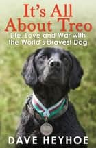 It's All About Treo - Life and War with the World's Bravest Dog ebook by Dave Heyhoe, Damien Lewis