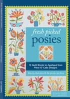 Fresh Picked Posies - 12 Quilt Blocks to Applique from Piece O' Cake Designs ebook by Becky Goldsmith, Linda Jenkins