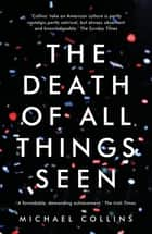 The Death of All Things Seen ebook by Michael Collins