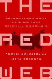 The Red Web - The Struggle Between Russia's Digital Dictators and the New Online Revolutionaries ebook by Andrei Soldatov,Irina Borogan