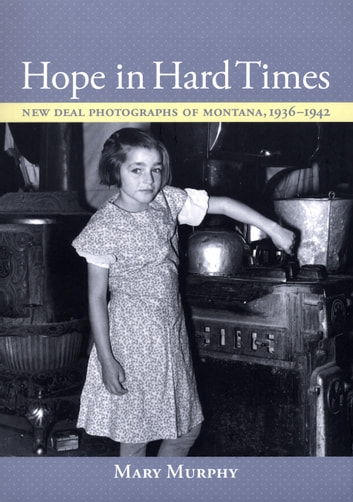 Hope in Hard Times - New Deal Photographs of Montana, 1936–1942 ebook by Mary Murphy
