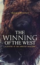 The Winning of the West: A History of the American Frontiers ebook by Theodore Roosevelt