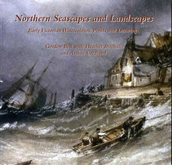 Northern Seascapes and Landscapes - Early Victorian Watercolours, Prints and Drawings ebook by Gordon Bell,Heather Birchall,Arthur Credland