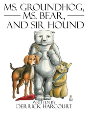Ms. Groundhog, Ms. Bear, and Sir Hound ebook by Derrick Harcourt