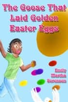 The Goose That Laid Golden Easter Eggs ebook by Emily Martha Sorensen