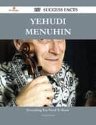 Yehudi Menuhin 157 Success Facts - Everything you need to know about Yehudi Menuhin ebook by Sandra Moran