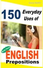150 Everyday Uses of English Prepositions: Book 3: From Intermediate to Advanced - 150 Everyday Uses Of English Prepositions, #3 eBook by Jenny Smith