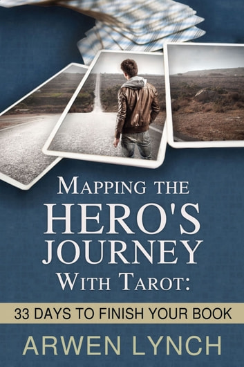 Mapping the Hero's Journey With Tarot: 33 Days To Finish Your Book ebook by Arwen Lynch