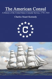 The American Consul: A History of the United States Consular Service 1776–1924. Revised Second Edition ebook by Charles Stuart Kennedy