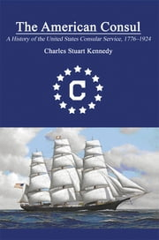 The American Consul: A History of the United States Consular Service 1776â1924. Revised Second Edition ebook by Charles Stuart Kennedy