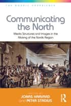 Communicating the North - Media Structures and Images in the Making of the Nordic Region ebook by Peter Stadius, Jonas Harvard