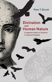 Divination and Human Nature - A Cognitive History of Intuition in Classical Antiquity ebook by Peter T. Struck