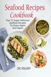 Seafood Recipes Cookbook: Top 75 Super Delicious Seafood Recipes To Enjoy Again And Again ebook by Zac Holliday