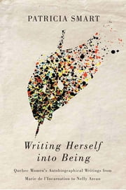 Writing Herself into Being - Quebec Women's Autobiographical Writings from Marie de l'Incarnation to Nelly Arcan ebook by Patricia Smart
