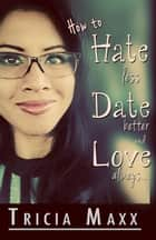 How to Hate Less, Date Better, and Love Always ebook by Tricia Maxx