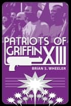 Patriots of Griffin XIII ebook by Brian S. Wheeler