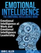 Emotional Intelligence - The Emotional Intelligence Book -- Emotional Intelligence at Work and Emotional Intelligence Leadership ebook by John C. Allen