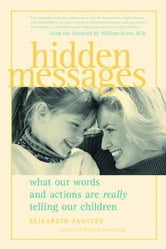 Hidden Messages: What Our Words and Actions Are Really Telling Our Children ebook by Pantley, Elizabeth